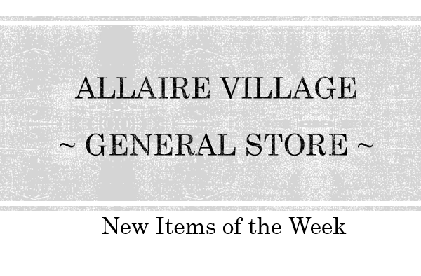 Allaire Village ~ New Items of the Week